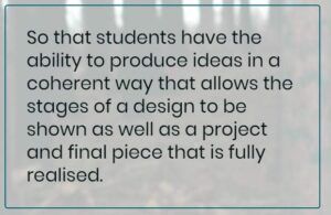 Student Comment: So that students have the ability to produce ideas in a coherent way that allows the stages of a design to be shown as well as a project and final piece that is fully realised